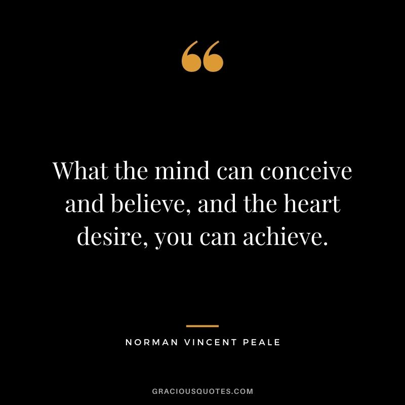 What the mind can conceive and believe, and the heart desire, you can achieve.