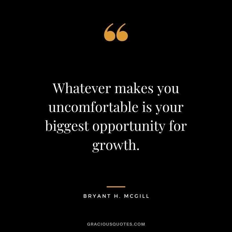 Whatever makes you uncomfortable is your biggest opportunity for growth. - Bryant H. McGill