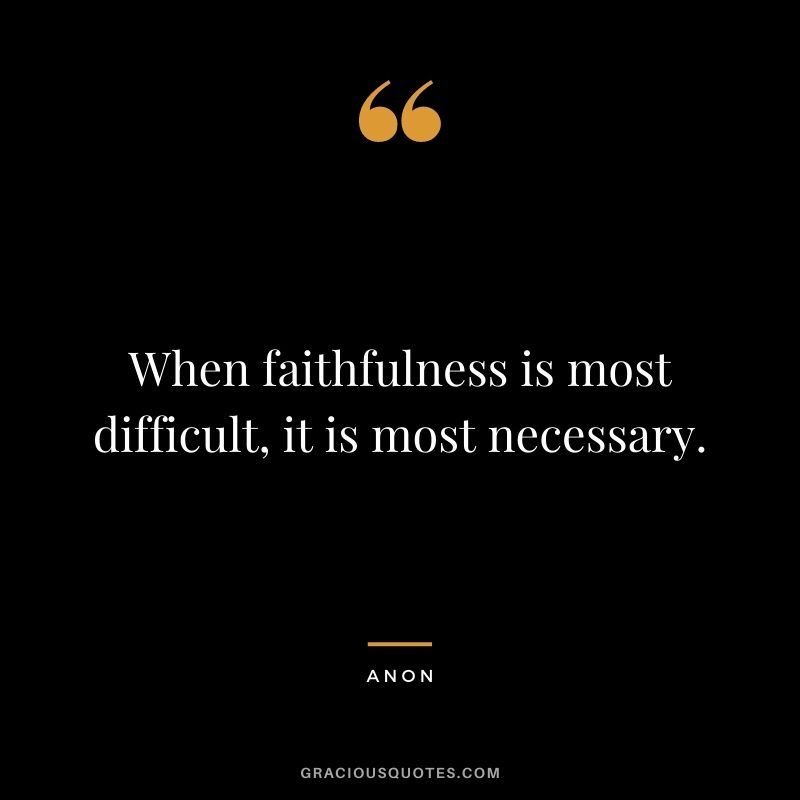 When faithfulness is most difficult, it is most necessary. - Anon