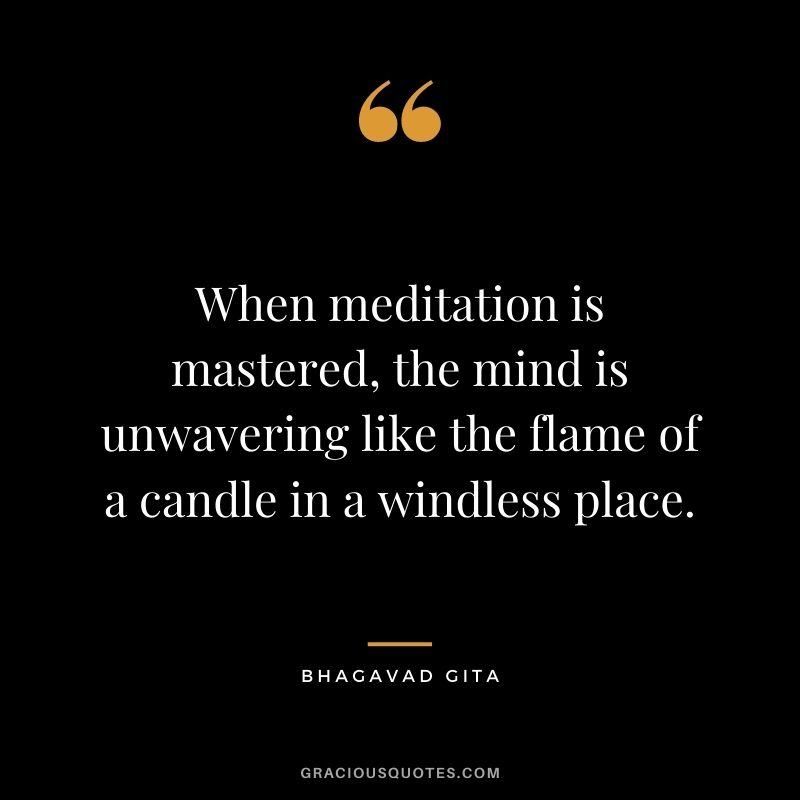 When meditation is mastered, the mind is unwavering like the flame of a candle in a windless place. - Bhagavad Gita