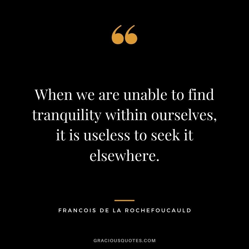 When we are unable to find tranquility within ourselves, it is useless to seek it elsewhere. - Francois de La Rochefoucauld