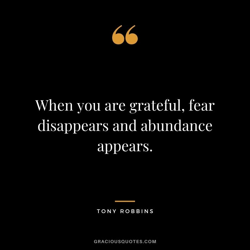 When you are grateful, fear disappears and abundance appears. - Tony Robbins