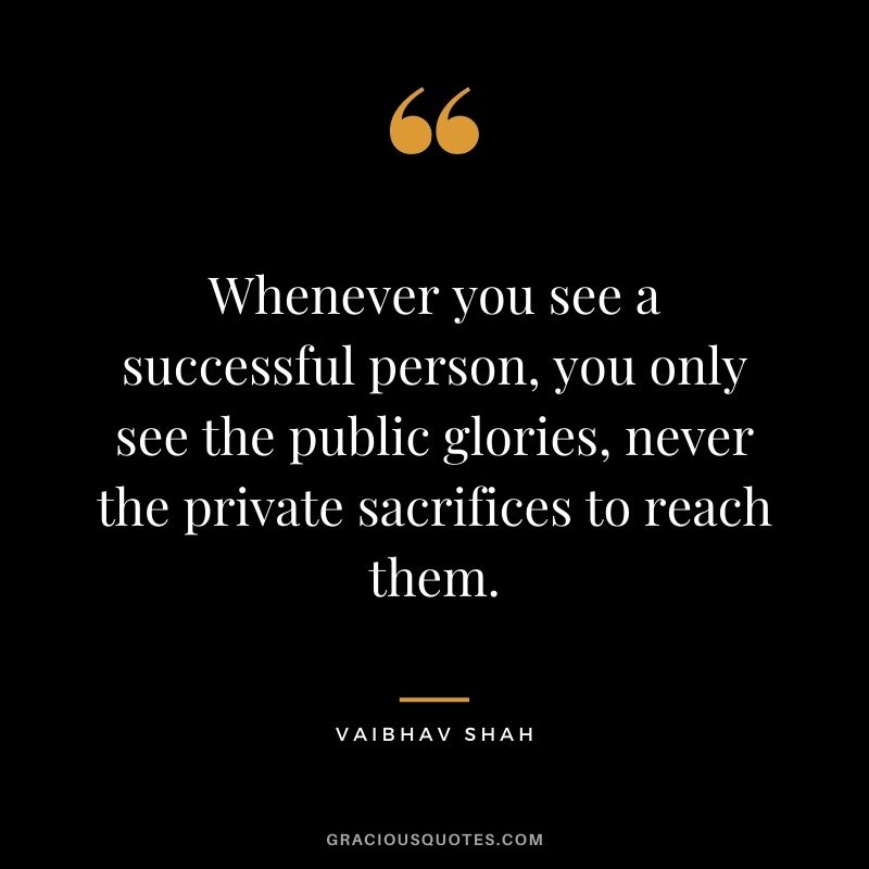 Whenever you see a successful person, you only see the public glories, never the private sacrifices to reach them. - Vaibhav Shah