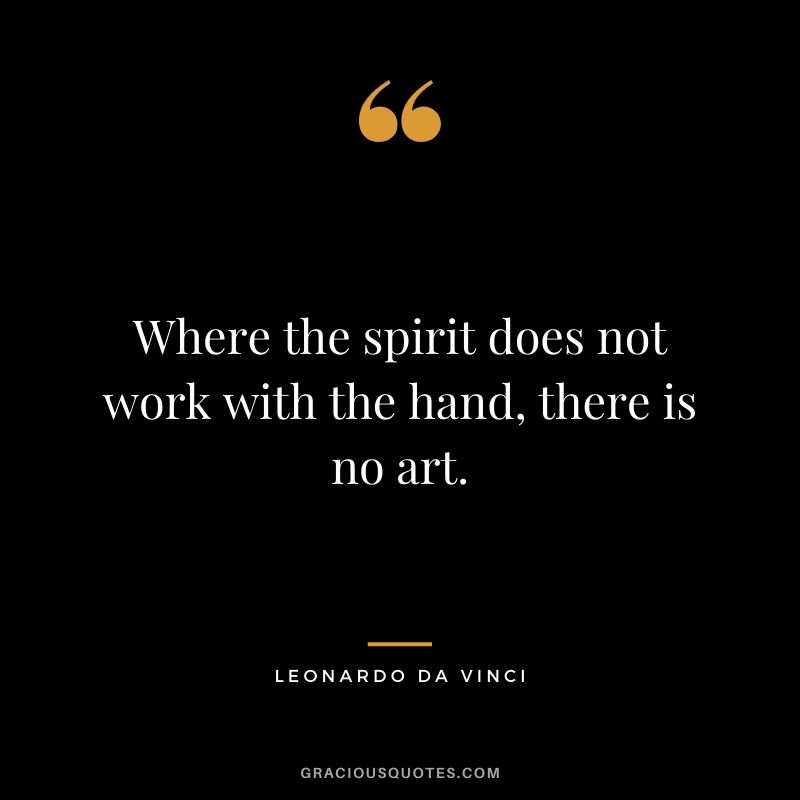 Where the spirit does not work with the hand, there is no art.