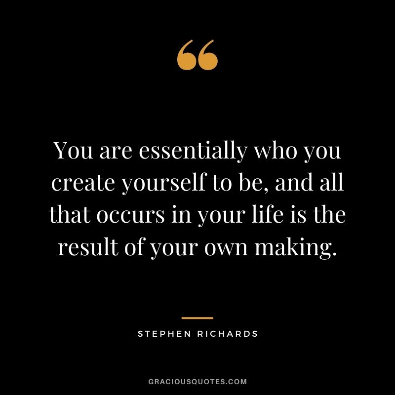 You are essentially who you create yourself to be, and all that occurs in your life is the result of your own making. - Stephen Richards