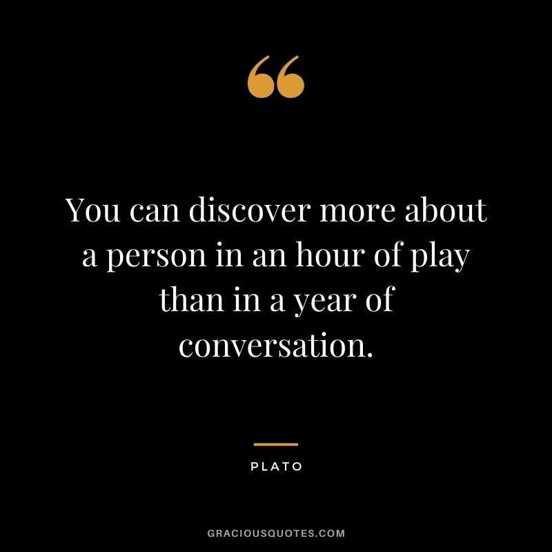 You can discover more about a person in an hour of play than in a year of conversation.