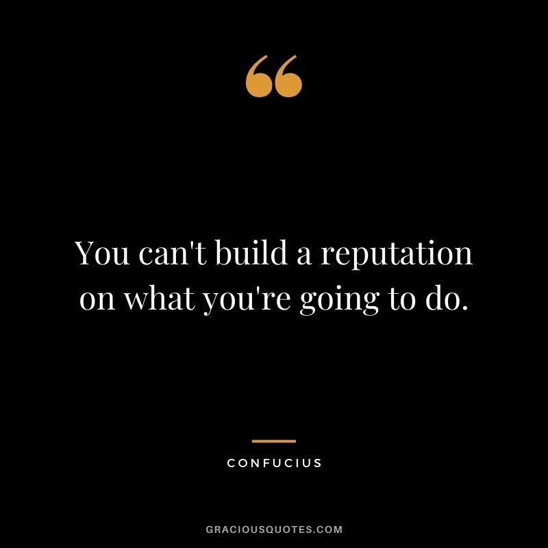 You can't build a reputation on what you're going to do. - Confucius