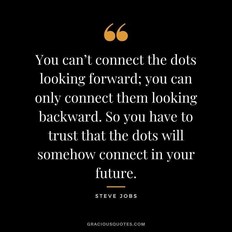 You can't connect the dots looking forward; you can only connect them looking backward. So you have to trust that the dots will somehow connect in your future. - Steve Jobs