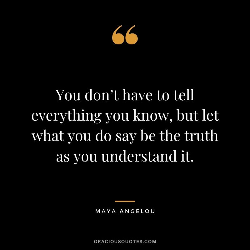 You don't have to tell everything you know, but let what you do say be the truth as you understand it. - Maya Angelou