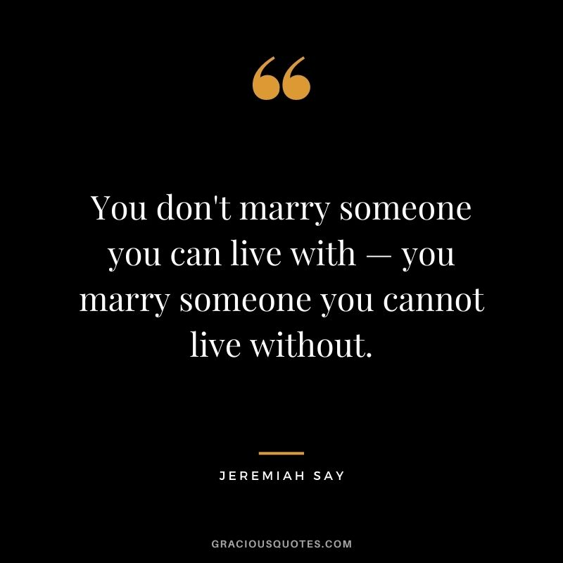 You don't marry someone you can live with — you marry someone you cannot live without. - Jeremiah Say