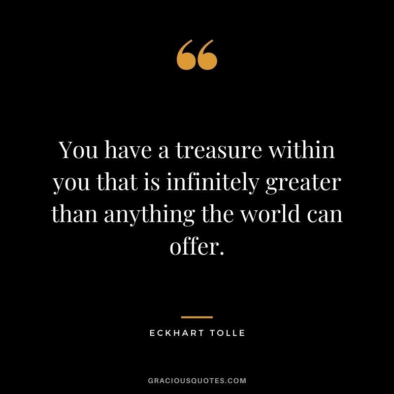 You have a treasure within you that is infinitely greater than anything the world can offer. - Eckhart Tolle