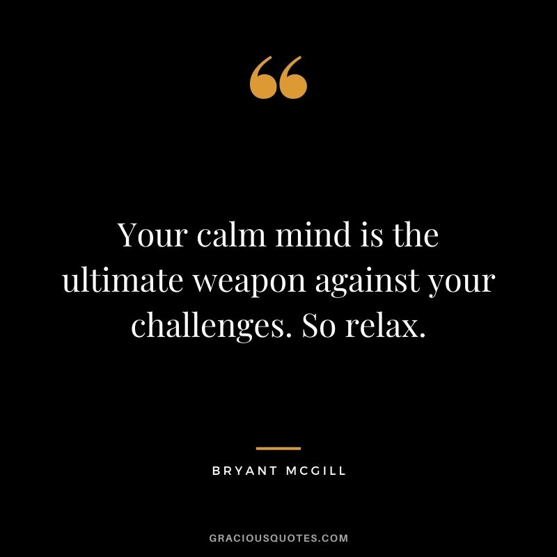 Your calm mind is the ultimate weapon against your challenges. So relax. - Bryant McGill