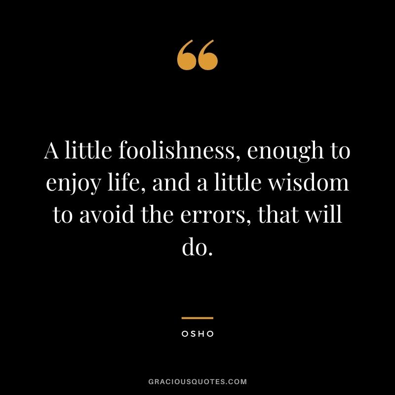A little foolishness, enough to enjoy life, and a little wisdom to avoid the errors, that will do.