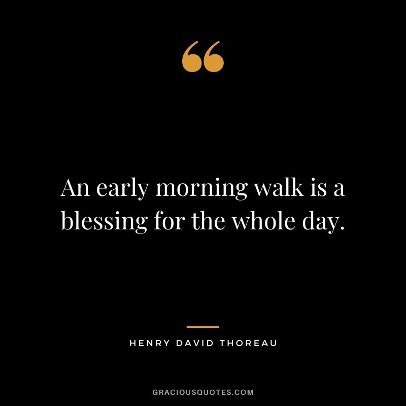 An early morning walk is a blessing for the whole day. — Henry David Thoreau