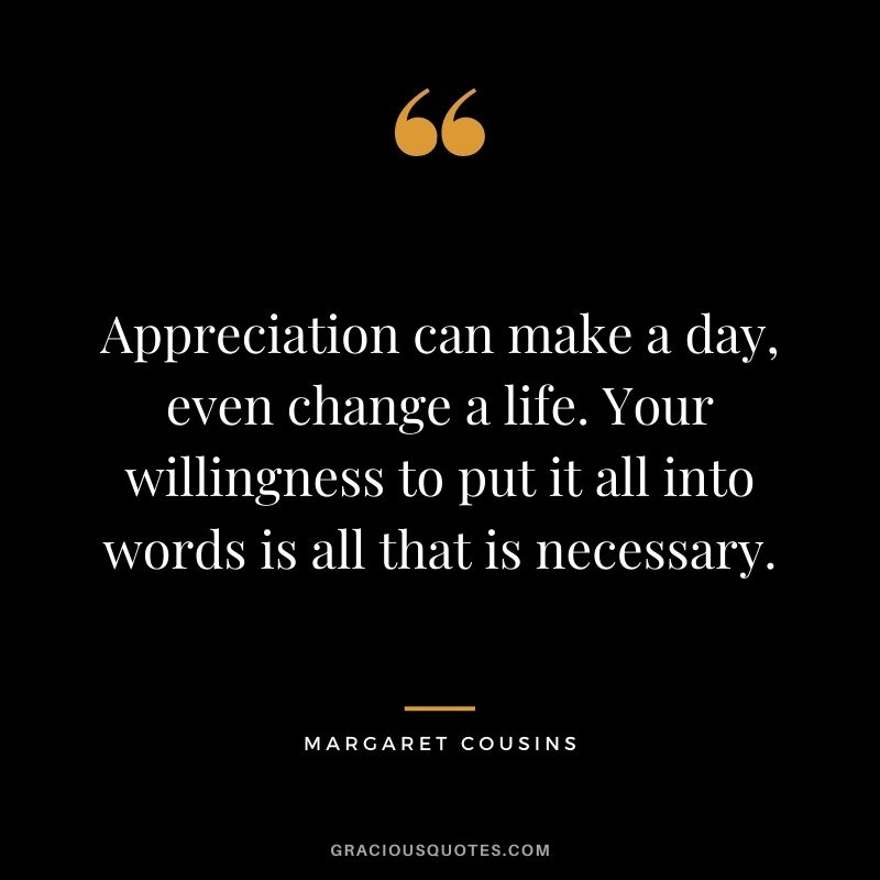Appreciation can make a day, even change a life. Your willingness to put it all into words is all that is necessary. - Margaret Cousins