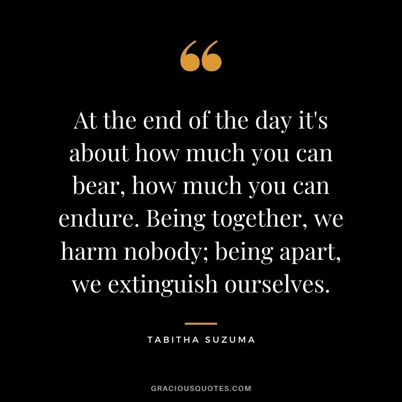 At the end of the day it's about how much you can bear, how much you can endure. Being together, we harm nobody; being apart, we extinguish ourselves. - Tabitha Suzuma