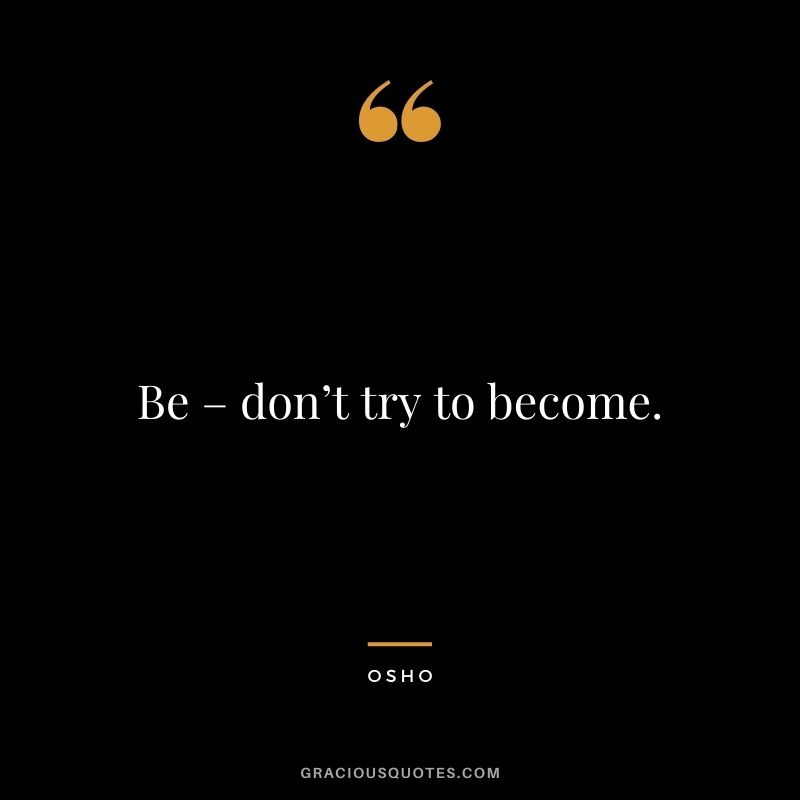 Be – don't try to become.