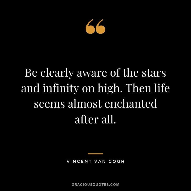 Be clearly aware of the stars and infinity on high. Then life seems almost enchanted after all.