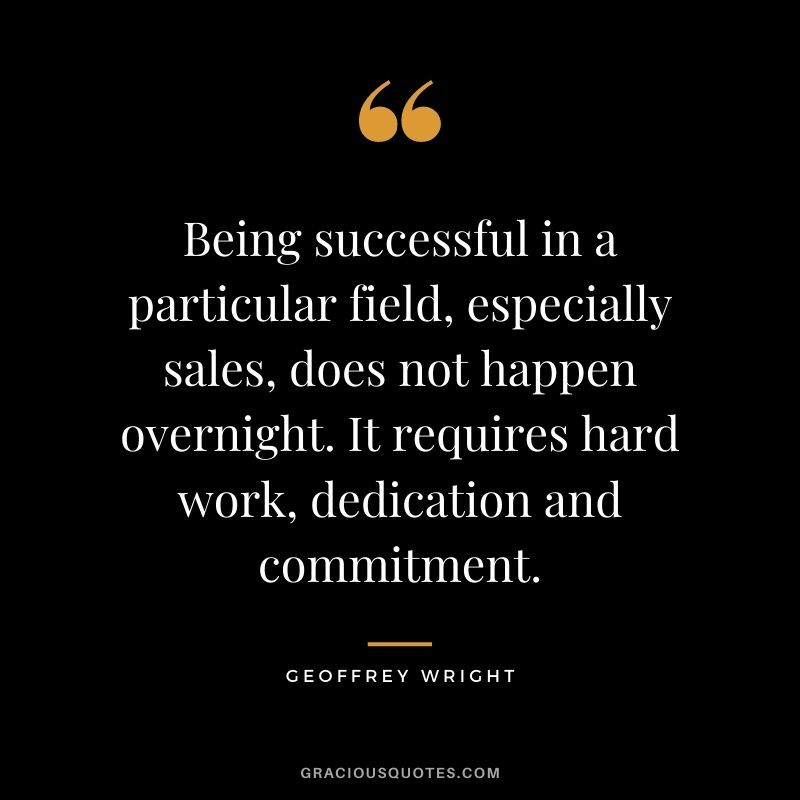 Being successful in a particular field, especially sales, does not happen overnight. It requires hard work, dedication and commitment. - Geoffrey Wright