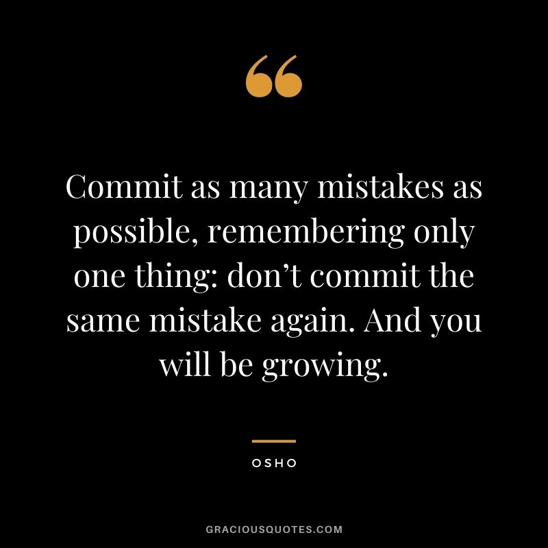 Commit as many mistakes as possible, remembering only one thing: don't commit the same mistake again. And you will be growing.