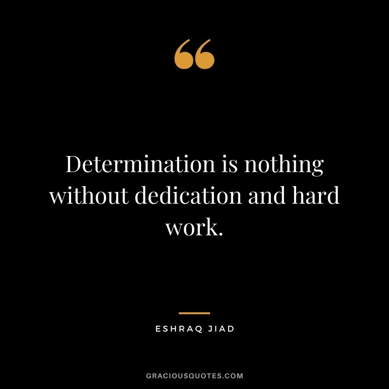 Determination is nothing without dedication and hard work. - Eshraq Jiad
