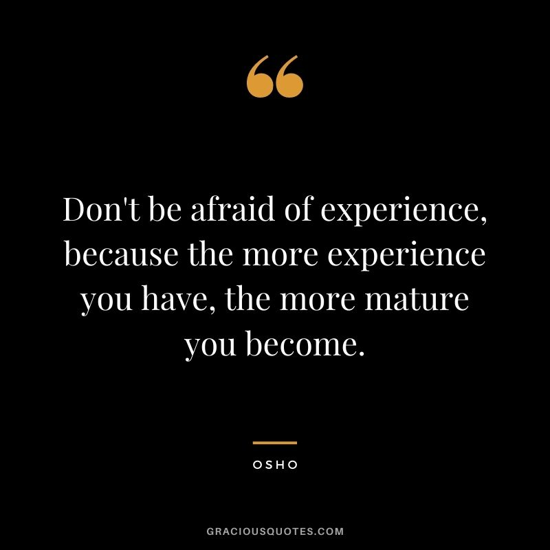 Don't be afraid of experience, because the more experience you have, the more mature you become.