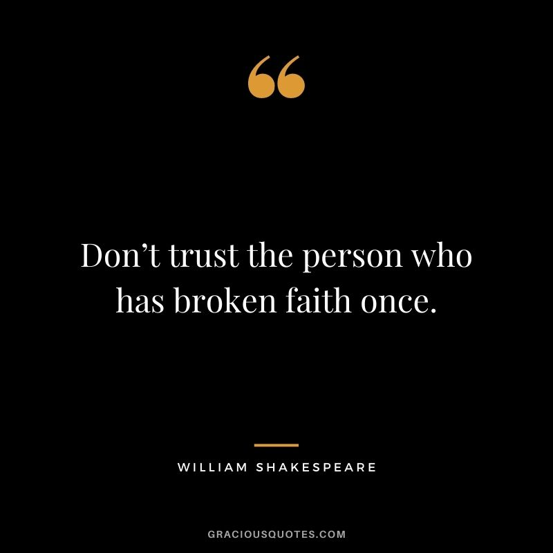 Don't trust the person who has broken faith once. - William Shakespeare