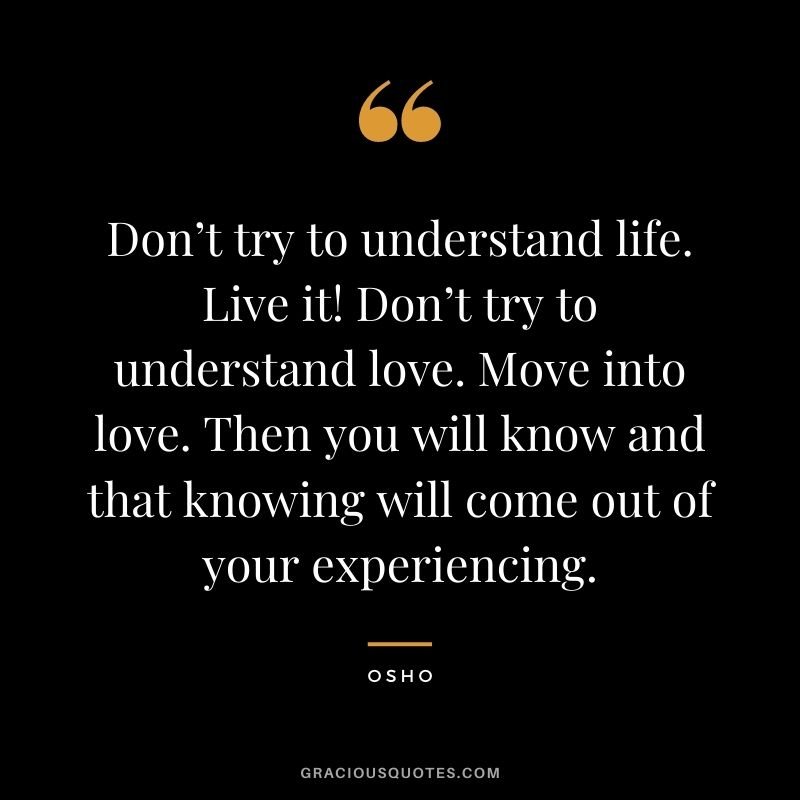 Don't try to understand life. Live it! Don't try to understand love. Move into love. Then you will know and that knowing will come out of your experiencing.