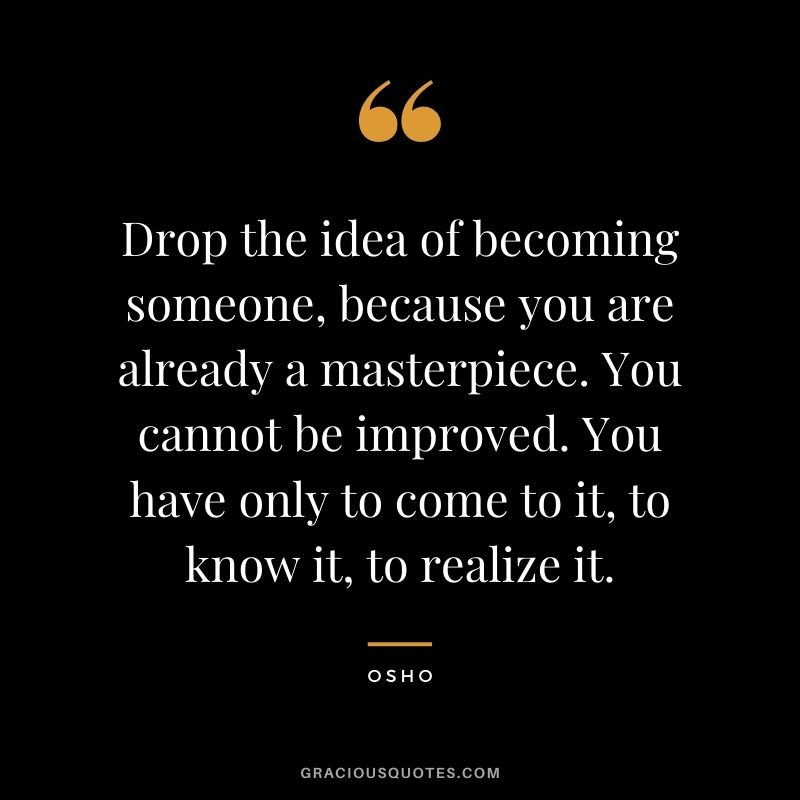 Drop the idea of becoming someone, because you are already a masterpiece. You cannot be improved. You have only to come to it, to know it, to realize it.