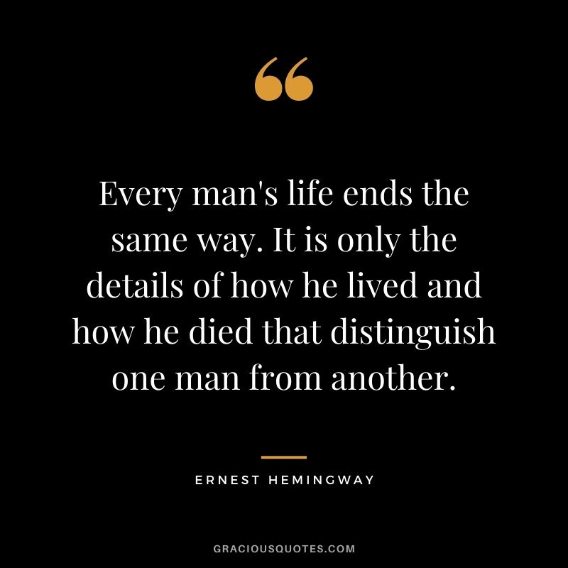 Every man's life ends the same way. It is only the details of how he lived and how he died that distinguish one man from another.