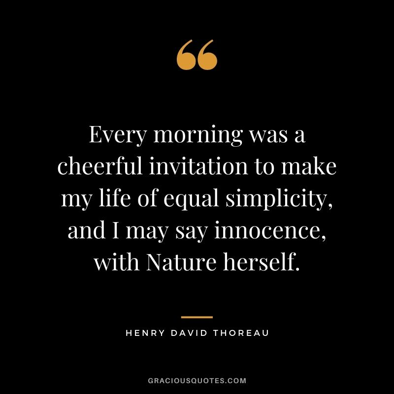 Every morning was a cheerful invitation to make my life of equal simplicity, and I may say innocence, with Nature herself. — Henry David Thoreau