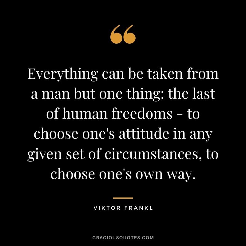 Everything can be taken from a man but one thing the last of human freedoms - to choose one's attitude in any given set of circumstances, to choose one's own way. - Viktor Frankl