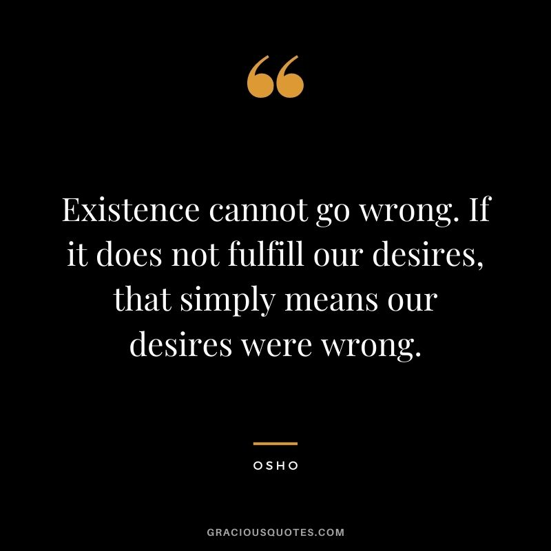 Existence cannot go wrong. If it does not fulfill our desires, that simply means our desires were wrong.