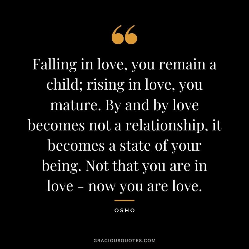 Falling in love, you remain a child; rising in love, you mature. By and by love becomes not a relationship, it becomes a state of your being. Not that you are in love - now you are love.