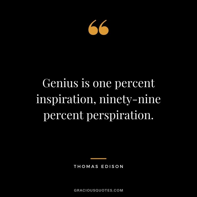 Genius is one percent inspiration, ninety-nine percent perspiration. - Thomas Edison