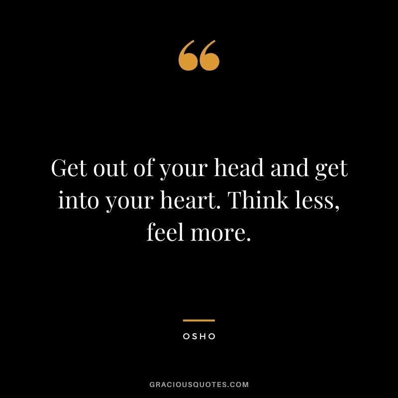 Get out of your head and get into your heart. Think less, feel more.