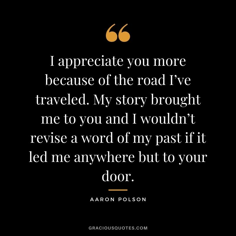 I appreciate you more because of the road I've traveled. My story brought me to you and I wouldn't revise a word of my past if it led me anywhere but to your door. - Aaron Polson