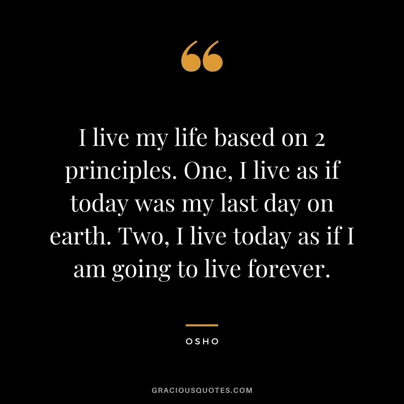 I live my life based on 2 principles. One, I live as if today was my last day on earth. Two, I live today as if I am going to live forever.