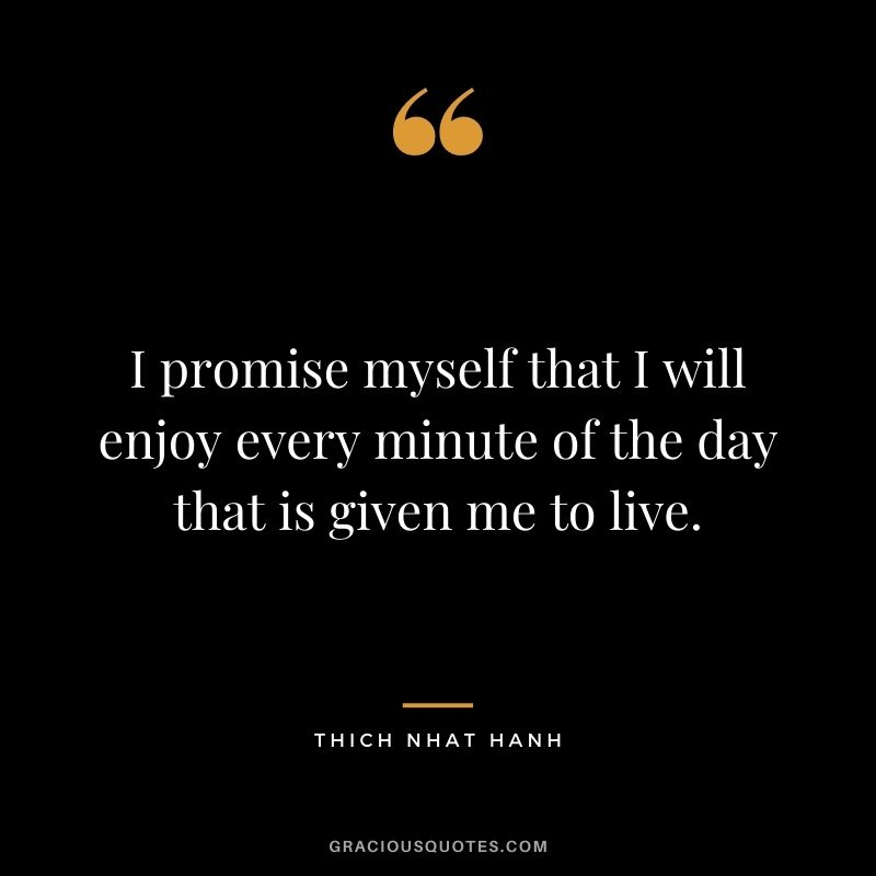 I promise myself that I will enjoy every minute of the day that is given me to live.