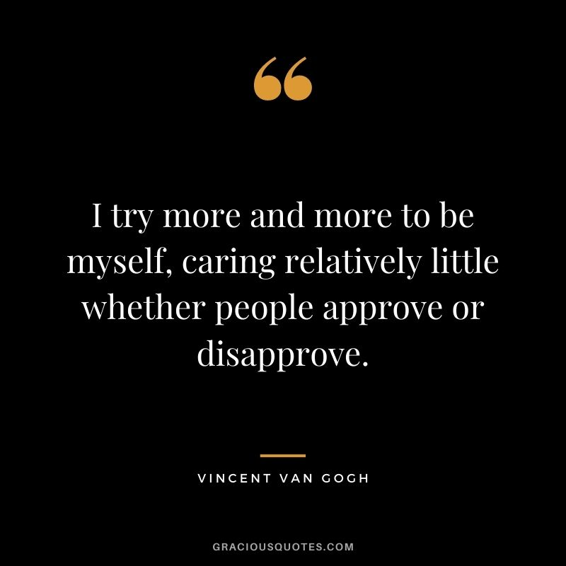 I try more and more to be myself, caring relatively little whether people approve or disapprove.