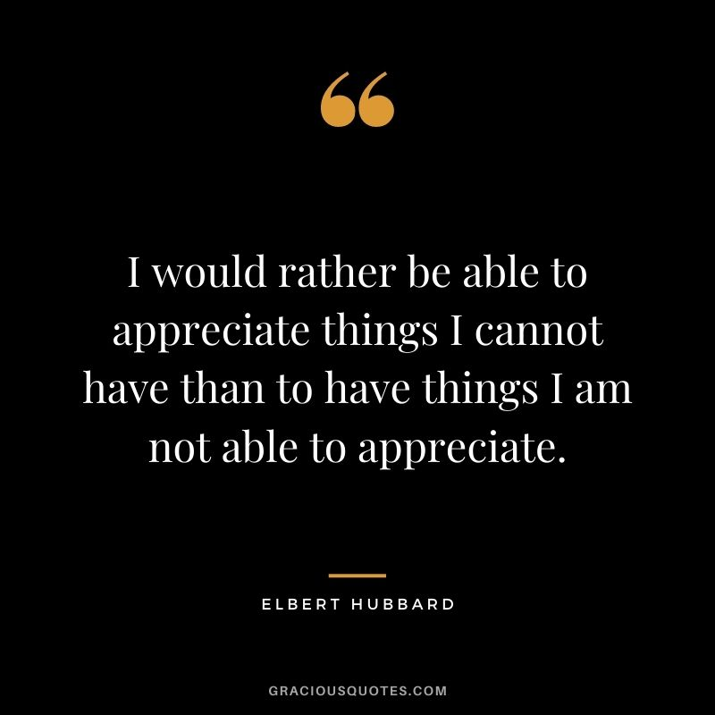 I would rather be able to appreciate things I cannot have than to have things I am not able to appreciate. - Elbert Hubbard