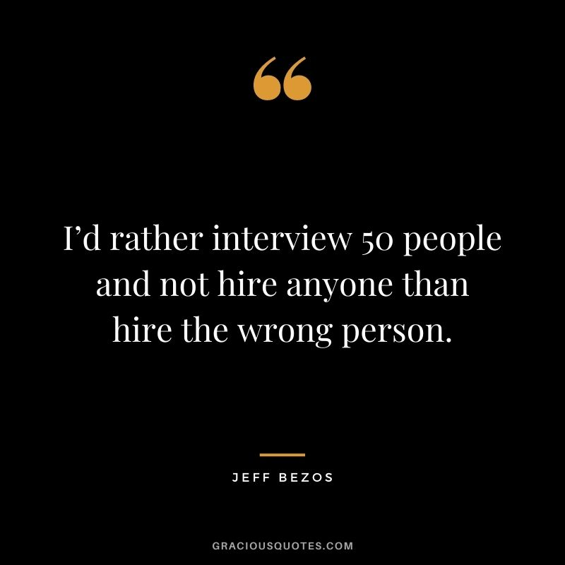 I'd rather interview 50 people and not hire anyone than hire the wrong person.