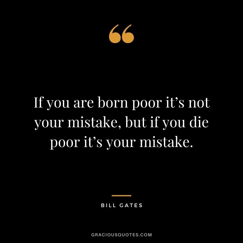 If you are born poor it's not your mistake, but if you die poor it's your mistake.