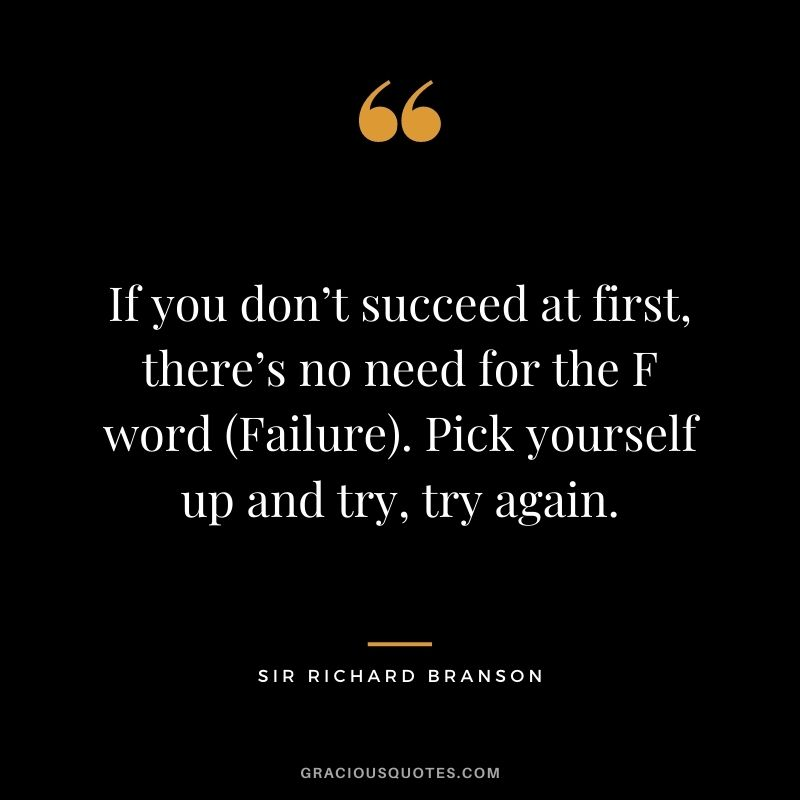 If you don't succeed at first, there's no need for the F word (Failure). Pick yourself up and try, try again.