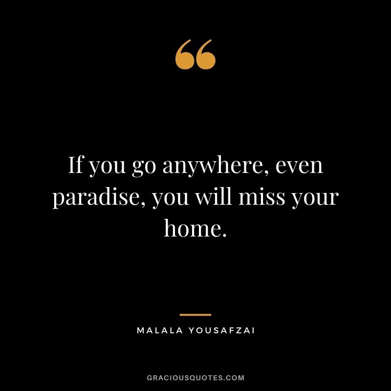 If you go anywhere, even paradise, you will miss your home.