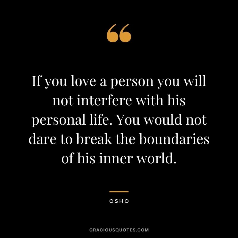 If you love a person you will not interfere with his personal life. You would not dare to break the boundaries of his inner world.