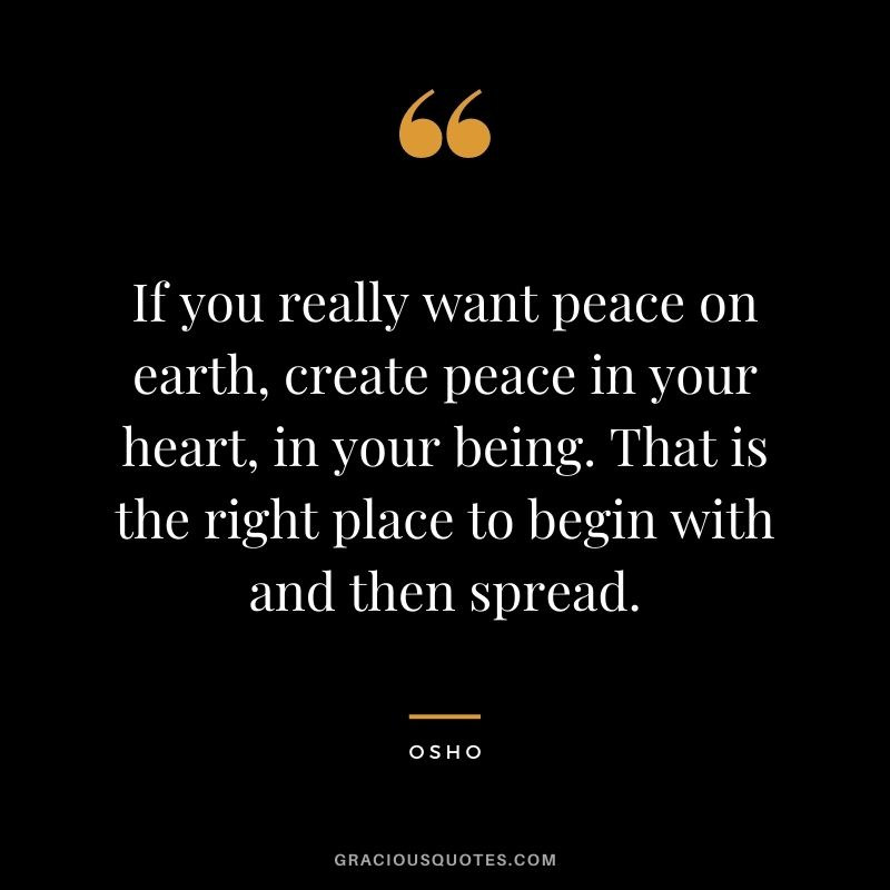 If you really want peace on earth, create peace in your heart, in your being. That is the right place to begin with and then spread.