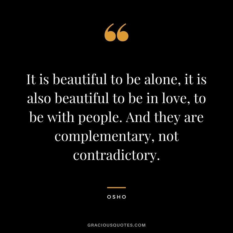 It is beautiful to be alone, it is also beautiful to be in love, to be with people. And they are complementary, not contradictory.