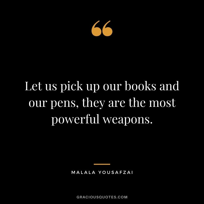 Let us pick up our books and our pens, they are the most powerful weapons.