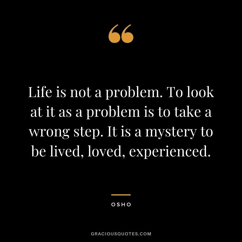 Life is not a problem. To look at it as a problem is to take a wrong step. It is a mystery to be lived, loved, experienced.